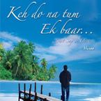 Keh Do Na Tum Ek Baar... Just Say It Once...
