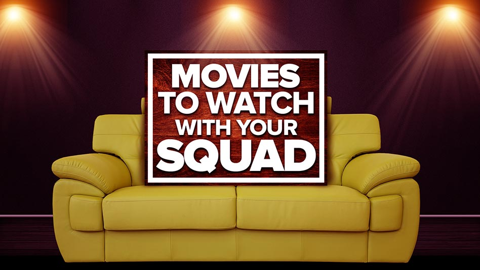 5 Movies To Watch With Your Squad